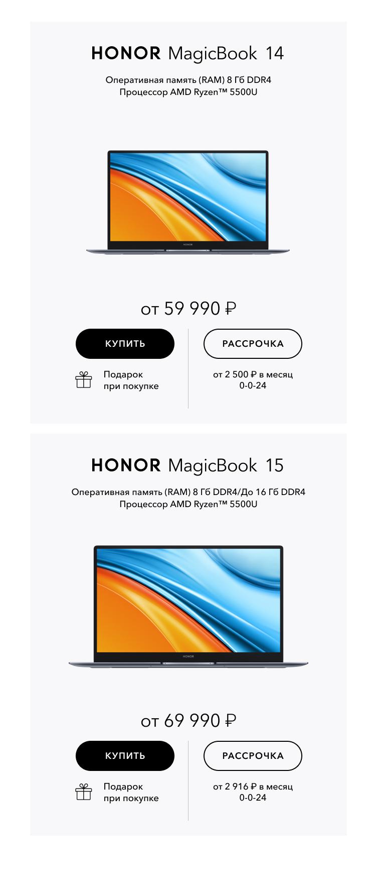 HONOR MagicBook 14. Оперативная память (RAM) 8 Гб DDR4/До 16 Гб DDR4 Процессор AMD Ryzen 5 5500U. От 59 990 ₽. HONOR MagicBook 15. Оперативная память (RAM) 8 Гб DDR4/До 16 Гб DDR4 Процессор AMD Ryzen 5 5500U. От 69 990 ₽.